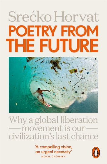 Poetry from the Future - Why a Global Liberation Movement Is Our Civilisation's Last Chance ebook by Srecko Horvat