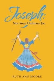 Joseph: Not Your Ordinary Joe - Meditations on Joe and His God ebook by Ruth Ann Moore