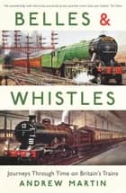Belles and Whistles: Journeys Through Time on Britain's Trains ebook by Andrew Martin