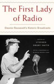 The First Lady of Radio - Eleanor Roosevelt's Historic Broadcasts ebook by Stephen  Drury Smith,Blanche Wiesen Cook