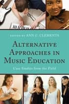 Alternative Approaches in Music Education - Case Studies from the Field ebook by Ann C. Clements, Frank Abrahams, Joseph Abramo,...