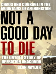 Not a Good Day to Die - The Untold Story of Operation Anaconda ebook by Sean Naylor