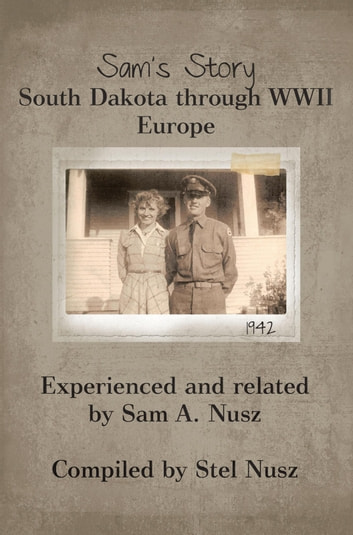 Sam's Story - South Dakota Through WWII Europe ebook by Sam A. and Stella Nusz