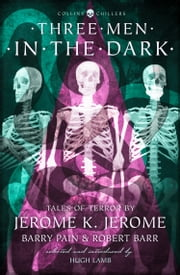 Three Men in the Dark: Tales of Terror by Jerome K. Jerome, Barry Pain and Robert Barr (Collins Chillers) ebook by Jerome K. Jerome, Barry Pain, Robert Barr,...