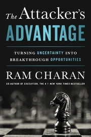The Attacker's Advantage - Turning Uncertainty into Breakthrough Opportunities ebook by Ram Charan