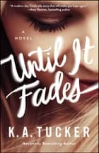 Until It Fades - A Novel ebook by K.A. Tucker