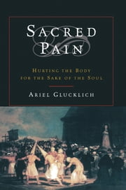 Sacred Pain : Hurting the Body for the Sake of the Soul ebook by Ariel Glucklich