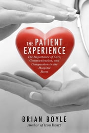 The Patient Experience - The Importance of Care, Communication, and Compassion in the Hospital Room ebook by Brian Boyle