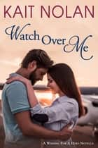 Watch Over Me - A Small Town Romantic Suspense ebook by Kait Nolan