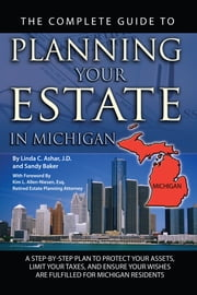 The Complete Guide to Planning Your Estate in Michigan: A Step-by-Step Plan to Protect Your Assets, Limit Your Taxes, and Ensure Your Wishes are Fulfilled for Michigan Residents ebook by Linda Ashar