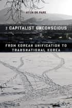 The Capitalist Unconscious - From Korean Unification to Transnational Korea ebook by Hyun Ok Park