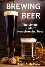 Brewing Beer: The Simple Guide to Homebrewing Beer ebook by James S. Kirkman