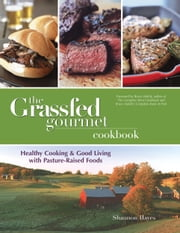 The Grassfed Gourmet Cookbook: Healthy Cooking and Good Living with Pasture-Raised Foods ebook by Shannon Hayes