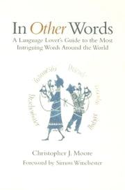 In Other Words - A Language Lover's Guide to the Most Intriguing Words Around the World ebook by Christopher J. Moore