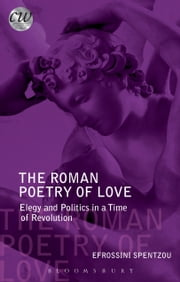 The Roman Poetry of Love - Elegy and Politics in a Time of Revolution ebook by Efrossini Spentzou