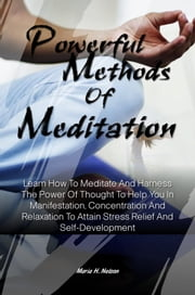 Powerful Methods Of Meditation - Learn How To Meditate And Harness The Power Of Thought To Help You In Manifestation, Concentration And Relaxation To Attain Stress Relief And Self-Development ebook by Maria H. Nelson