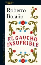 El gaucho insufrible ebook by Roberto Bolaño
