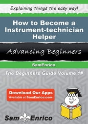 How to Become a Instrument-technician Helper - How to Become a Instrument-technician Helper ebook by Janene Shephard