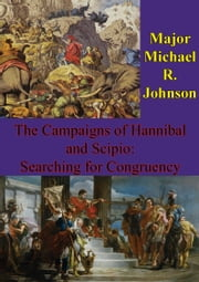 The Campaigns Of Hannibal And Scipio: Searching For Congruency ebook by Major Michael R. Johnson