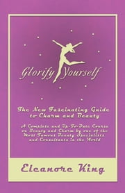 Glorify Yourself - The New Fascinating Guide to Charm and Beauty - A Complete and Up-To-Date Course on Beauty and Charm by one of the Most Famous Beauty Specialists and Consultants in the World ebook by Eleanore King