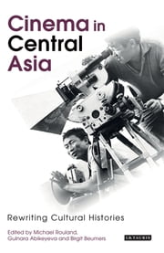 Cinema in Central Asia - Rewriting Cultural Histories ebook by Michael Rouland,Gulnara Abikeyeva,Birgit Beumers