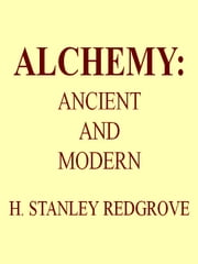 Alchemy: Ancient and Modern - Being a Brief Account of the Alchemistic Doctrines, and Their Relations, to Mysticism on the One Hand, and to Recent Discoveries in Physical Science on the Other Hand ebook by H. Stanley Redgrove