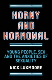 Horny and Hormonal - Young People, Sex and the Anxieties of Sexuality ebook by Nick Luxmoore