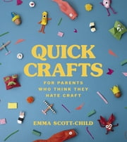 Quick Crafts for Parents Who Think They Hate Craft ebook by Emma Scott-Child