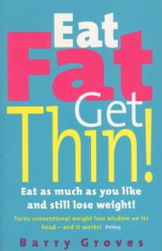 Eat Fat Get Thin! - Eat as much as you like and still lose weight! ebook by Barry Groves