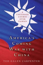 America's Coming War with China - A Collision Course over Taiwan ebook by Ted Galen Carpenter