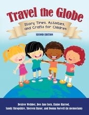 Travel the Globe: Story Times, Activities, and Crafts for Children - Story Times, Activities, and Crafts for Children, Second Edition ebook by Desiree Webber,Dee Ann Corn,Elaine R. Harrod,Sandy Shropshire,Shereen Rasor,Donna Norvell