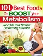 101 Best Foods To Boost Your Metabolism ebook by Metabolic-Calculator.com