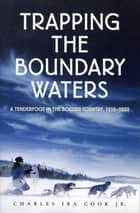 Trapping the Boundary Waters - A Tenderfoot in the Border Country, 1919-1920 ebook by Harry B. Cook, Charles Ira Cook, Jr.