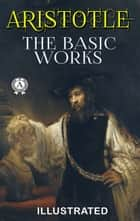 Aristotle - The Basic Works (Illustrated) ebook by Aristotle, E. M. Edghill, William Ellis A.M.,...