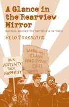 A Glance in the Rear View Mirror - Neoliberal Ideology From its Origins to the Present ebook by Eric Toussaint