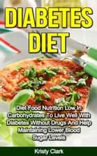 Diabetes Diet: Diet Food Nutrition Low In Carbohydrates To Live Well With Diabetes Without Drugs And Help Maintaining Lower Blood Sugar Levels. ebook by Kristy Clark