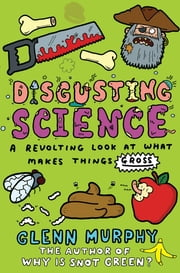 Disgusting Science: A Revolting Look at What Makes Things Gross - A Revolting Look at What Makes Things Gross ebook by Glenn Murphy
