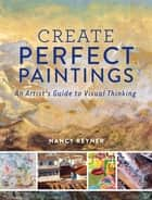 Create Perfect Paintings - An Artist's Guide to Visual Thinking ebook by Nancy Reyner