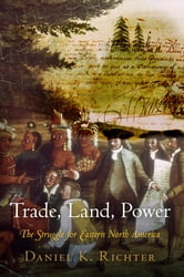 Trade, Land, Power - The Struggle for Eastern North America ebook by Daniel K. Richter