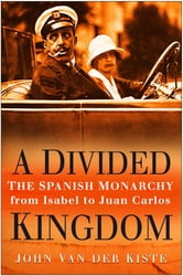 Divided Kingdom - The Spanish Monarchy from Isabel to Juan Carlos ebook by John Van der Kiste