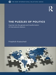 The Puzzles of Politics - Inquiries into the Genesis and Transformation of International Relations ebook by Friedrich Kratochwil