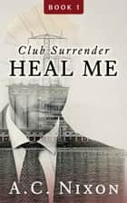 Heal Me - Club Surrender ebook by A.C. Nixon