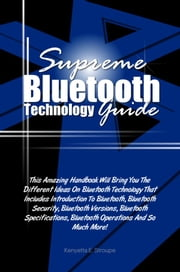 Supreme Bluetooth Technology Guide - This Amazing Handbook Will Bring You The Different Ideas On Bluetooth Technology That Includes Introduction To Bluetooth, Bluetooth Security, Bluetooth Versions, Bluetooth Specifications, Bluetooth Operations And So Much More! ebook by Kenyetta E. Stroupe