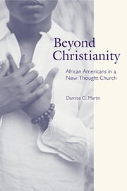 Beyond Christianity - African Americans in a New Thought Church ebook by Darnise C. Martin