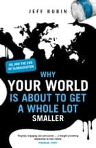 Why Your World is About to Get a Whole Lot Smaller - Oil and the End of Globalisation ebook by Jeff Rubin