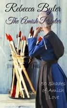 The Amish Painter - 50 Shades of Amish Love, #1 ebook by Rebecca Byler
