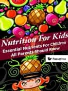 Nutrition for Kids - Essential nutrients for children all parents should know ebook by Passerino Editore