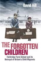 The Forgotten Children - Fairbridge Farm School and Its Betrayal of Britain's Child Migrants ebook by David Hill