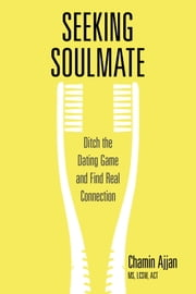 Seeking Soulmate - Get out of the Dating Game and Find Real Connection ebook by Chamin Ajjan