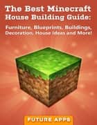 The Best Minecraft House Building Guide: Furniture, Blueprints, Buildings, Decoration, House Ideas and More! ebook by Minecraft Guides